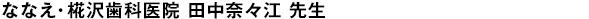 ななえ・椛沢歯科医院 田中奈々江 先生