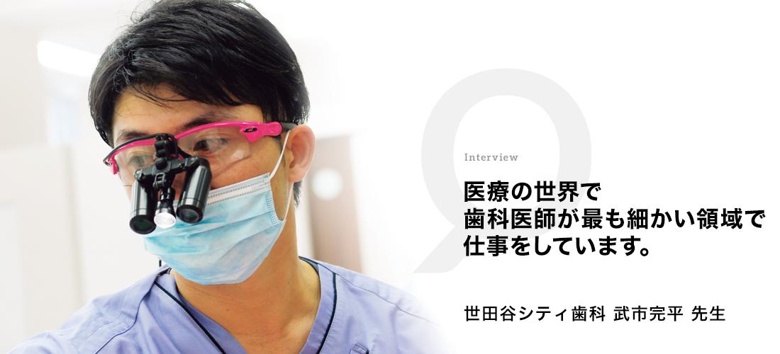 医療の世界で歯科医師が最も細かい領域で仕事をしています。 世田谷シティ歯科 武市 完平先生