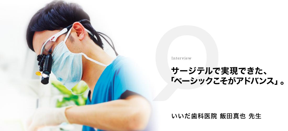 サージテルで実現できた、「ベーシックこそがアドバンス」。  いいだ歯科医院 飯田 真也先生