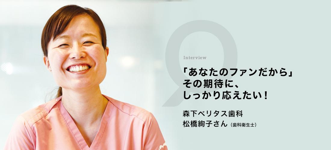 「あなたのファンだから」その期待に、しっかり応えたい! 森下ベリタス歯科 松橋 絢子さん