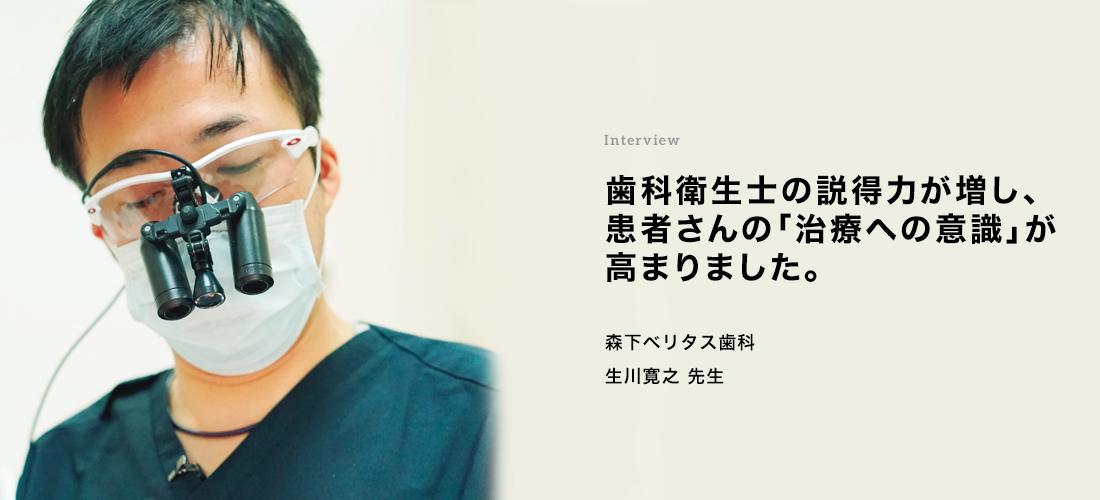Interview 歯科衛生士の説得力が増し、患者さんの「治療への意識」が高まりました。 生川 寛之先生・松橋 絢子さん