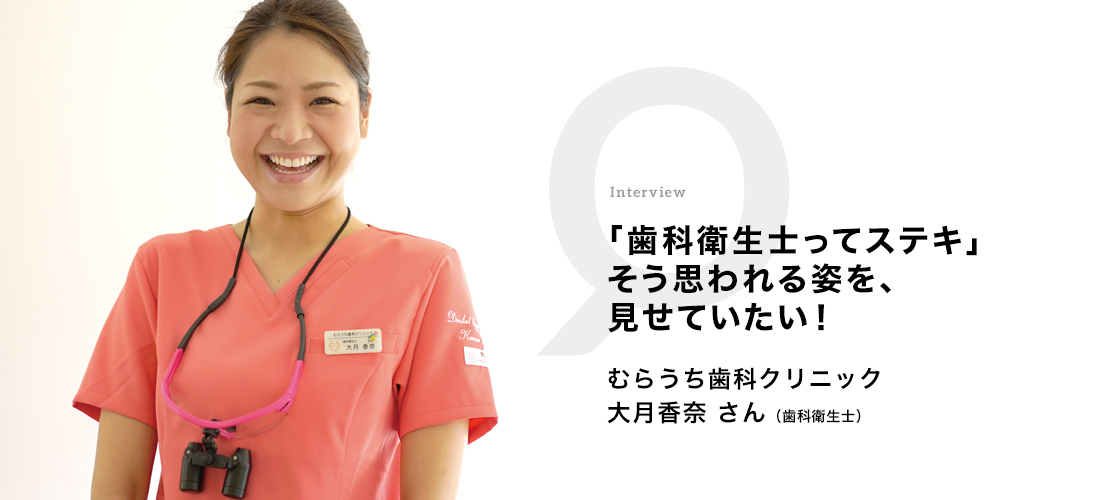 「歯科衛生士ってステキ」そう思われる姿を、見せていきたい! むらうち歯科クリニック 大月 香奈さん