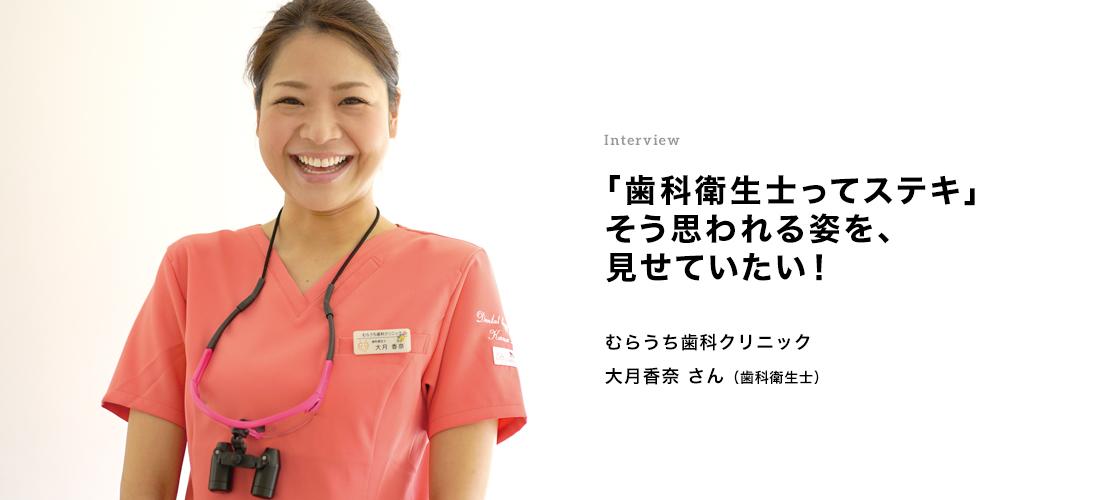 Interview 「歯科衛生士ってステキ」そう思われる姿を、見せていきたい! 大月香奈さん