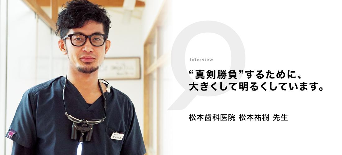 """真剣勝負""""するために、 大きくして明るくしています。 松本歯科医院 松本祐樹先生"""