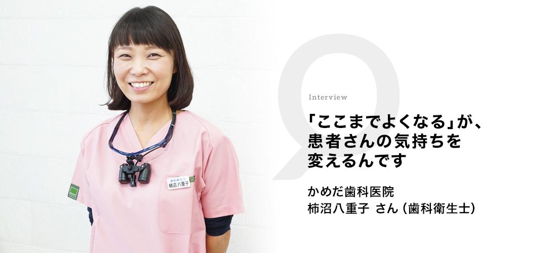 「ここまでよくなる」が、患者さんの気持ちを変えるんです かめだ歯科医院 柿沼八重子さん