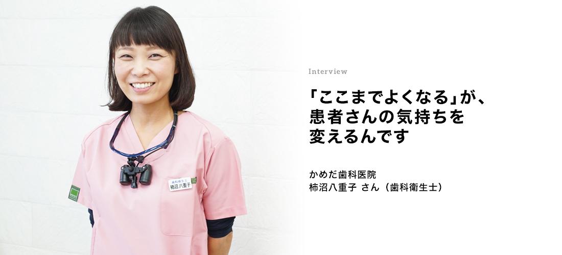 Interview 「ここまでよくなる」が、患者さんの気持ちを変えるんです 柿沼八重子さん