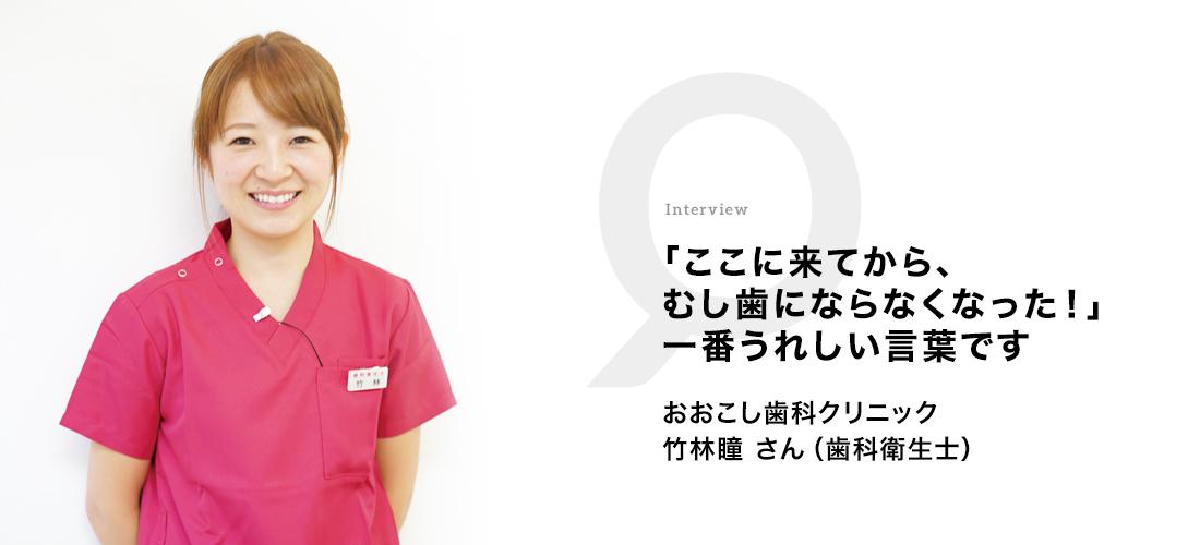 「ここに来てから、むし歯にならなくなった!」一番うれしい言葉です おおこし歯科クリニック 竹林瞳さん