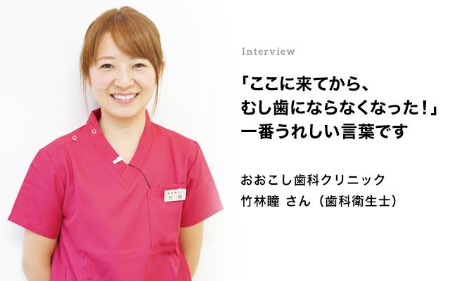 Interview 「ここに来てから、むし歯にならなくなった!」一番うれしい言葉です 竹林瞳さん