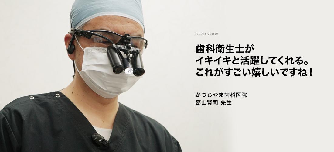 Interview 歯科衛生士がイキイキと活躍してくれる。これがすごく嬉しいですね! かつらやま歯科医院 葛山賢司 先生
